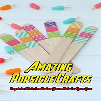 Amazing Popsicle Crafts: Popsicle Stick Crafts for Your Kids