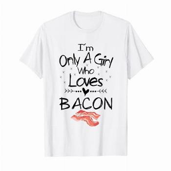 I'm Only A Girl Who Loves Bacon T Shirt Pork Belly Shirt