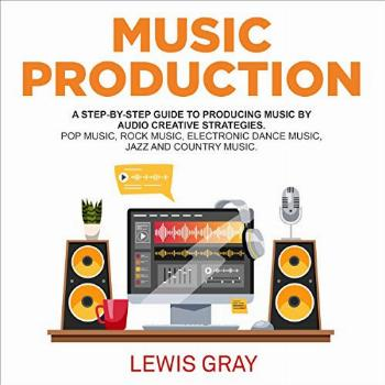 Music Production: A Step-by-Step Guide to Producing Music by
